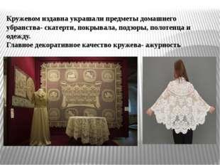Кружевом издавна украшали предметы домашнего убранства- скатерти, покрывала,