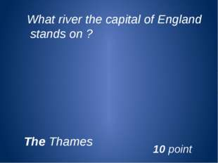 What river the capital of England stands on ? The Thames 10 point