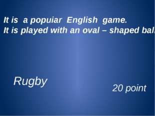 It is a popuiar English game. It is played with an oval – shaped ball. 20 poi