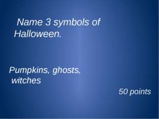 Name 3 symbols of Halloween. Pumpkins, ghosts, witches 50 points