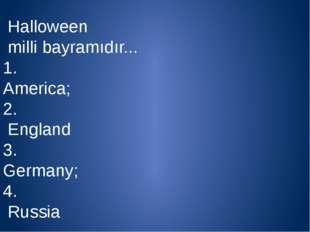 Halloween milli bayramıdır... 1. Аmerica; 2. England 3. Germany; 4. Russia