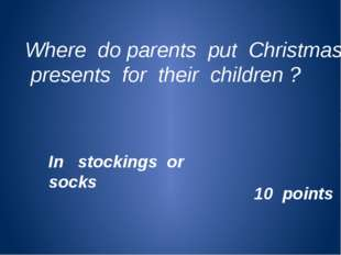 Where do parents put Christmas presents for their children ? 10 points In sto