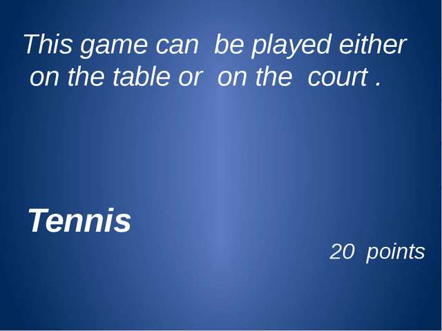 This game can be played either on the table or on the court . 20 points Tennis
