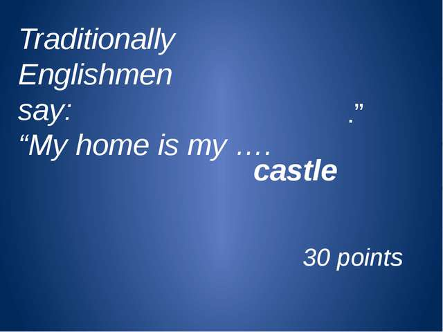 "Traditionally Englishmen say: ""My home is my …. castle ."" 30 points"