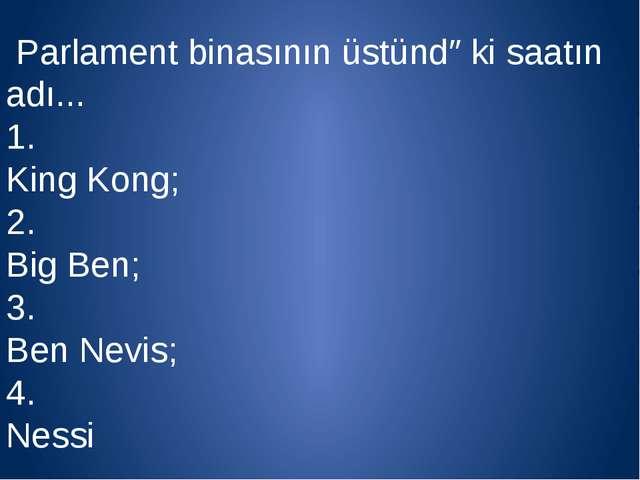 Parlament binasının üstündəki saatın adı... 1. King Kong; 2. Big Ben; 3. Ben...