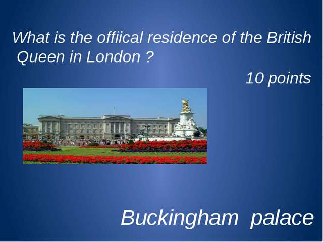 What is the offiical residence of the British Queen in London ? 10 points Buc...