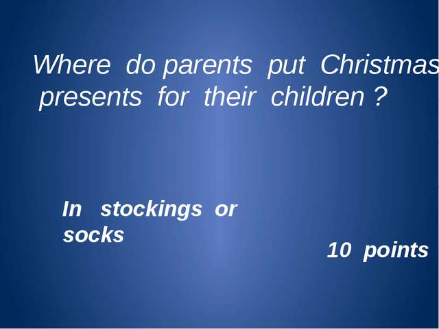 Where do parents put Christmas presents for their children ? 10 points In sto...