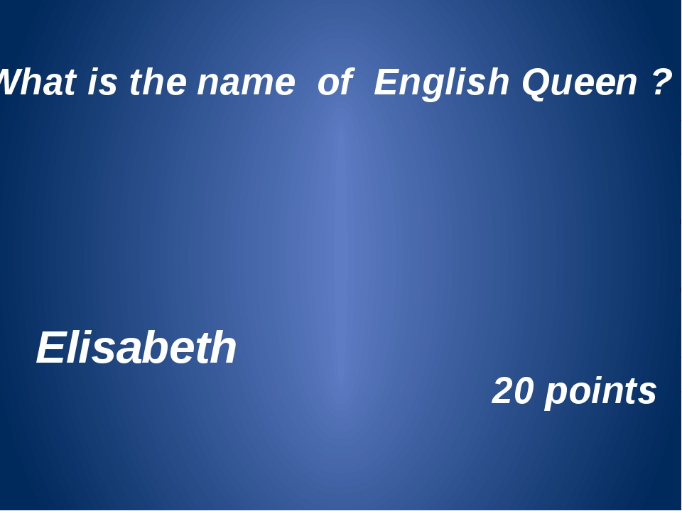 What is the name of English Queen ? Elisabeth 20 points