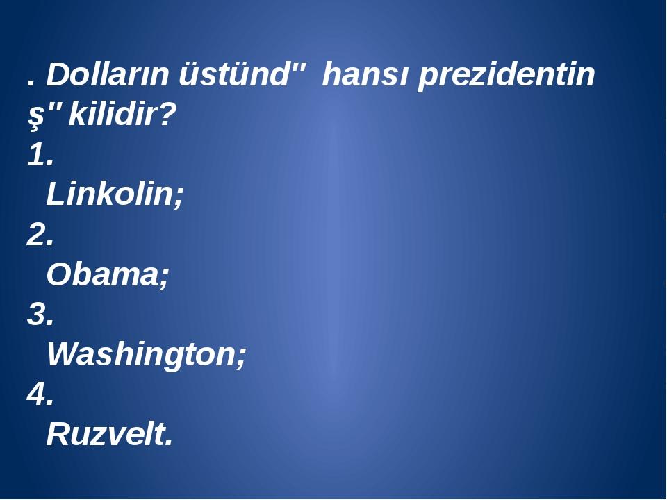 . Dolların üstündə hansı prezidentin şəkilidir? 1. Linkolin; 2. Obama; 3. Wa...