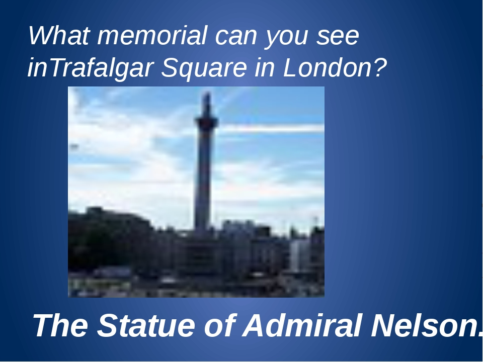 What memorial can you see inTrafalgar Square in London? The Statue of Admiral...