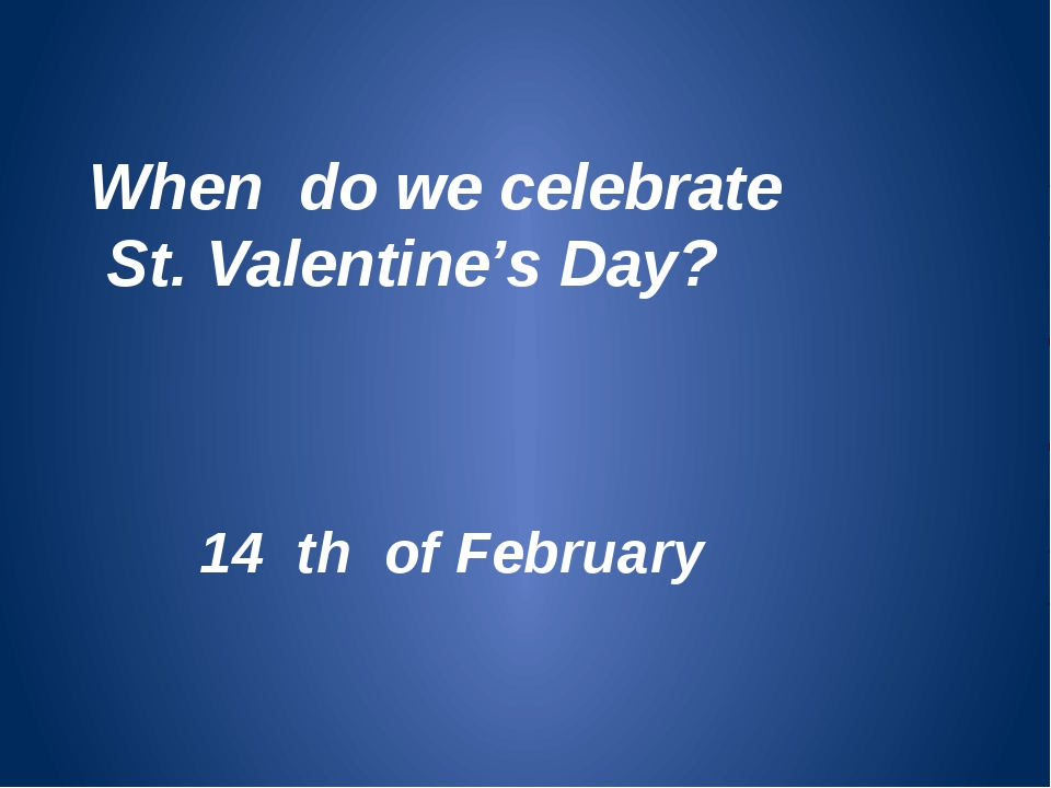 When do we celebrate St. Valentine's Day? 14 th of February