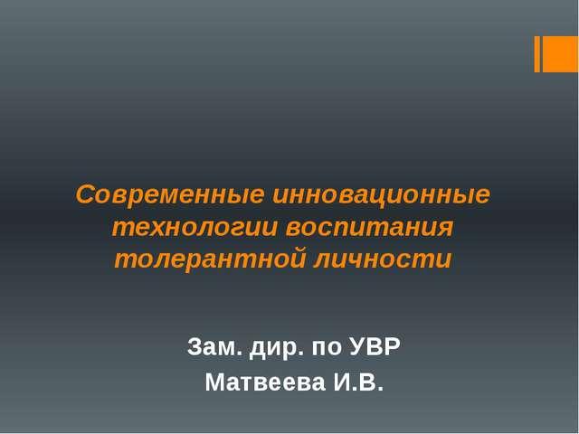 Современные инновационные технологии воспитания толерантной личности Зам. дир...