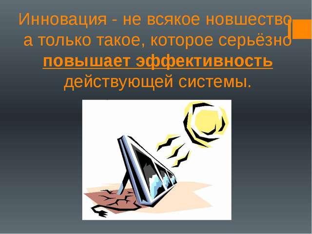 Инновация - не всякое новшество, а только такое, которое серьёзно повышает эф...