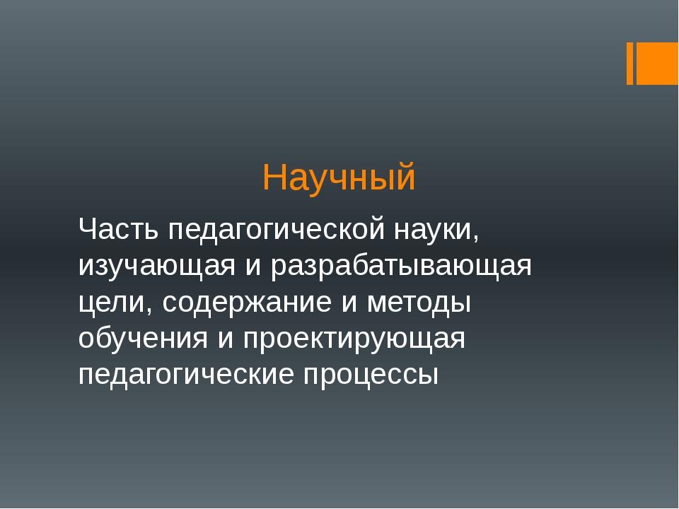 Научный Часть педагогической науки, изучающая и разрабатывающая цели, содержа...