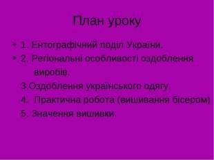 План уроку 1. Ентографічний поділ України. 2. Регіональні особливості оздобле