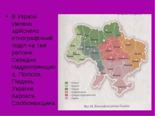 В Україні умовно здійснено етнографічний поділ на такі регіони: Середня Наддн
