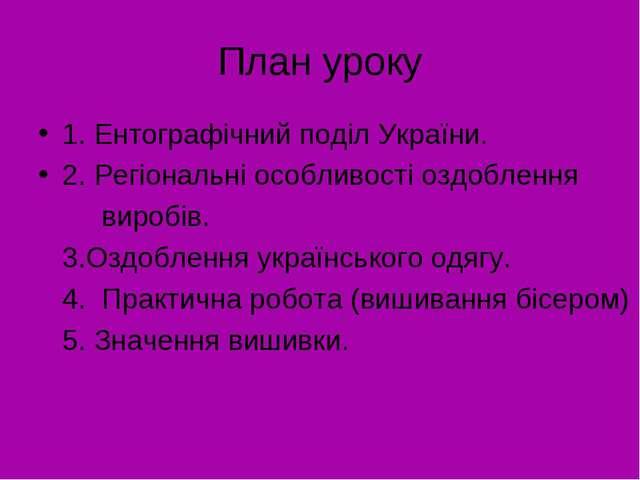 План уроку 1. Ентографічний поділ України. 2. Регіональні особливості оздобле...