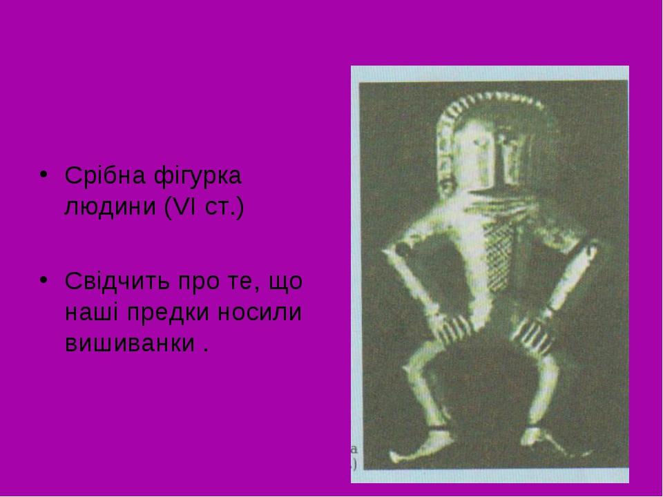 Срібна фігурка людини (VІ ст.) Свідчить про те, що наші предки носили вишиван...
