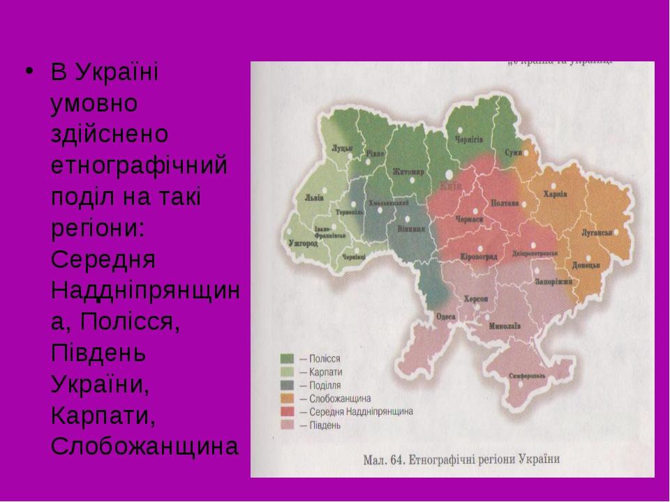 В Україні умовно здійснено етнографічний поділ на такі регіони: Середня Наддн...