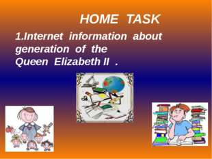 1.Internet information about generation of the Queen Elizabeth II . HOME TASK