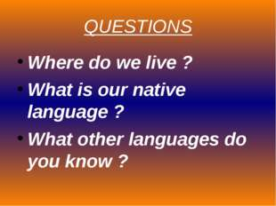 QUESTIONS Where do we live ? What is our native language ? What other languag
