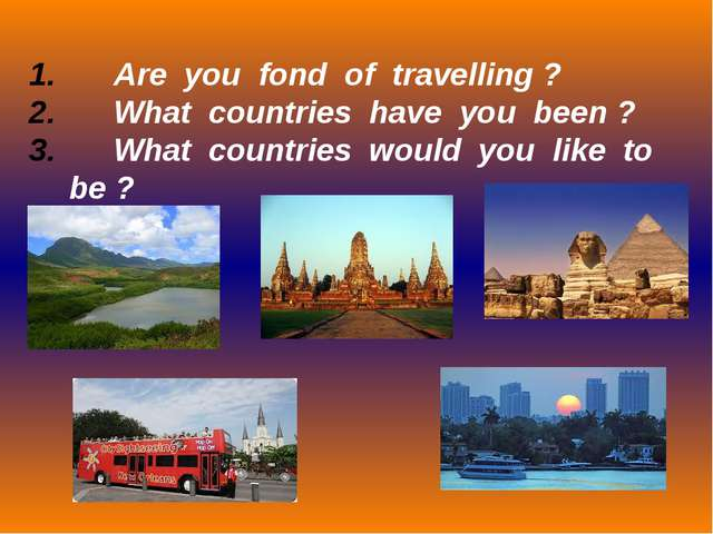 Are you fond of travelling ? What countries have you been ? What countries w...