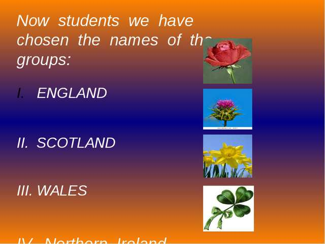 Now students we have chosen the names of the groups: ENGLAND II. SCOTLAND III...