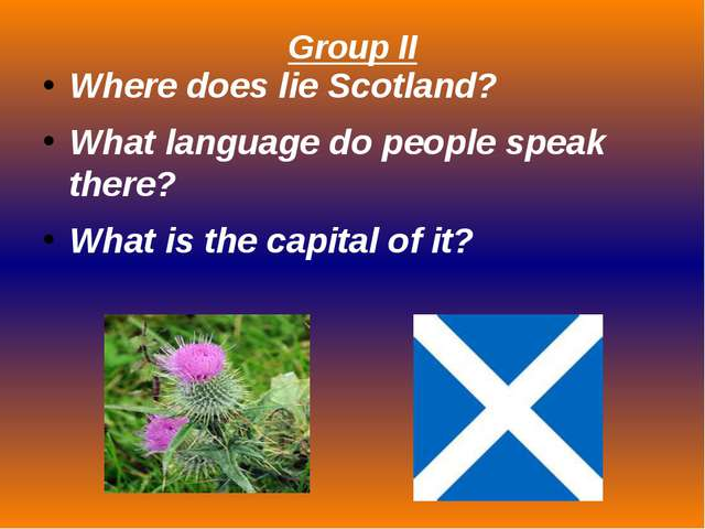 Group II Where does lie Scotland? What language do people speak there? What i...
