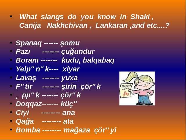 What slangs do you know in Shaki , Canija Nakhchivan , Lankaran ,and etc....?...