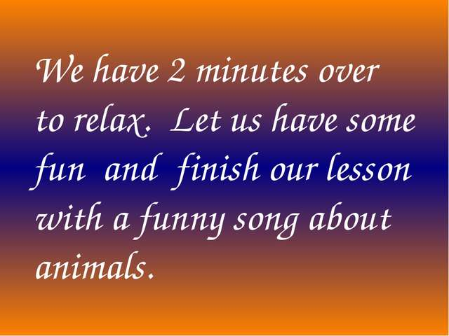 We have 2 minutes over to relax. Let us have some fun and finish our lesson w...