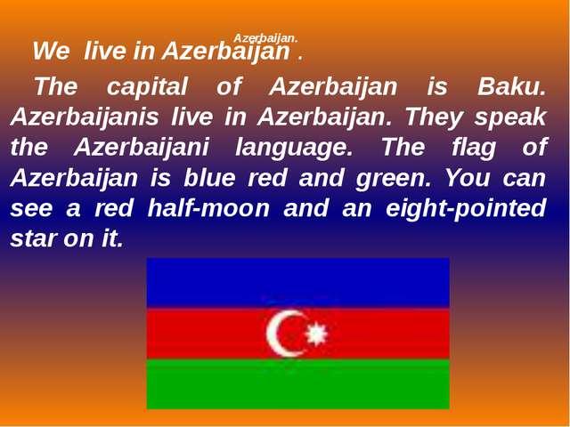 Azerbaijan. The capital of Azerbaijan is Baku. Azerbaijanis live in Azerbaija...