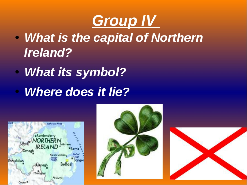 Group IV What is the capital of Northern Ireland? What its symbol? Where does...