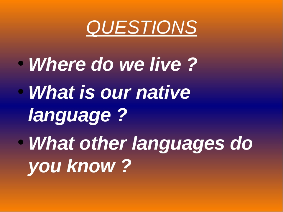 QUESTIONS Where do we live ? What is our native language ? What other languag...