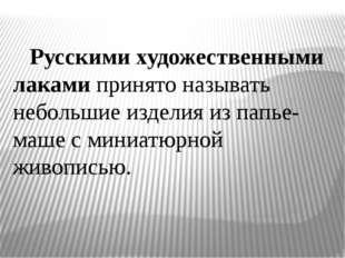 Русскими художественными лаками принято называть небольшие изделия из папье-