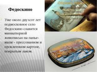 Федоскино Уже около двухсот лет подмосковное село Федоскино славится миниатюр
