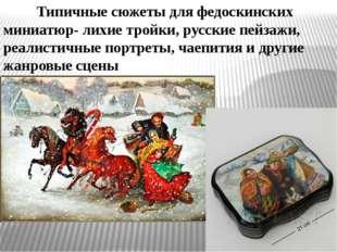 Типичные сюжеты для федоскинских миниатюр- лихие тройки, русские пейзажи, р