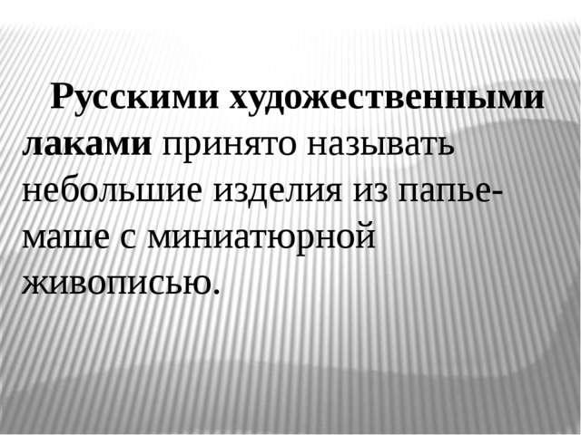 Русскими художественными лаками принято называть небольшие изделия из папье-...