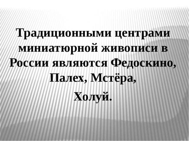 Традиционными центрами миниатюрной живописи в России являются Федоскино, Пале...