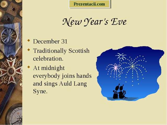 New Year's Eve December 31 Traditionally Scottish celebration. At midnight ev...