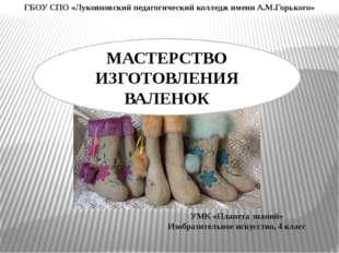 МАСТЕРСТВО ИЗГОТОВЛЕНИЯ ВАЛЕНОК ГБОУ СПО «Лукояновский педагогический колледж