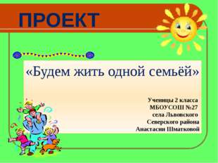 ПРОЕКТ «Будем жить одной семьёй» Ученицы 2 класса МБОУСОШ №27 села Львовского