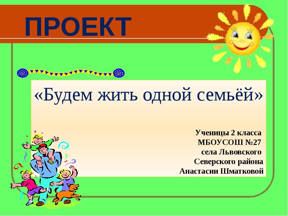 ПРОЕКТ «Будем жить одной семьёй» Ученицы 2 класса МБОУСОШ №27 села Львовского...