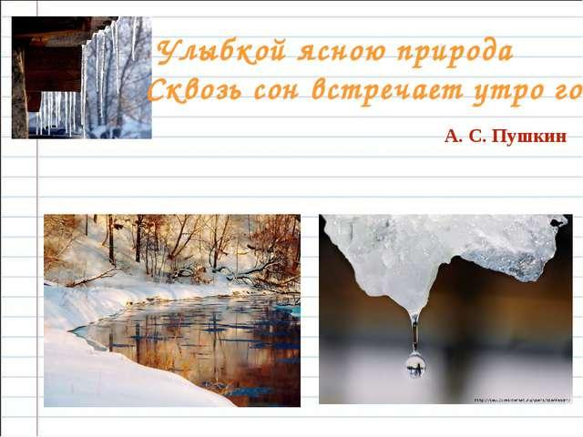 Улыбкой ясною природа  Сквозь сон встречает утро года. А. С. Пушкин