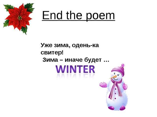 End the poem Уже зима, одень-ка свитер! Зима – иначе будет …