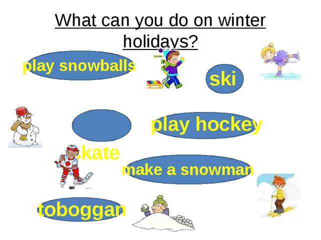 What can you do on winter holidays? ski skate make a snowman play snowballs t...