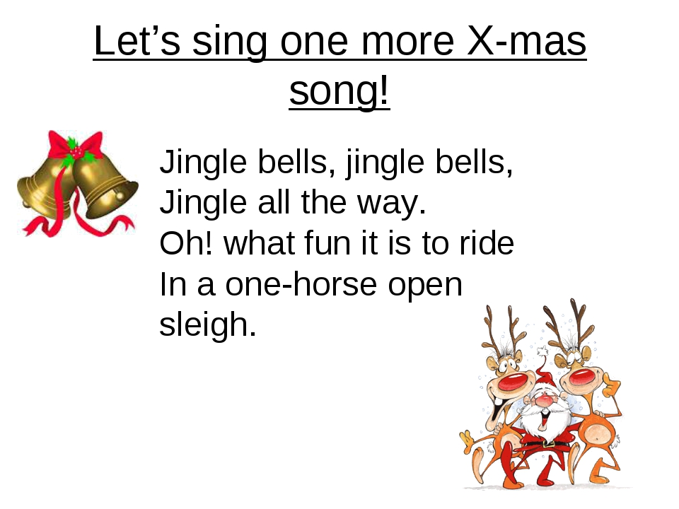 Let's sing one more X-mas song! Jingle bells, jingle bells, Jingle all the wa...