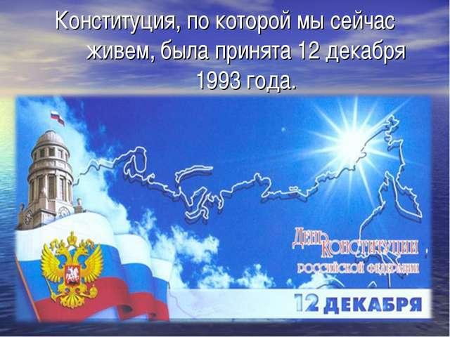 Конституция, по которой мы сейчас живем, была принята 12 декабря 1993 года.