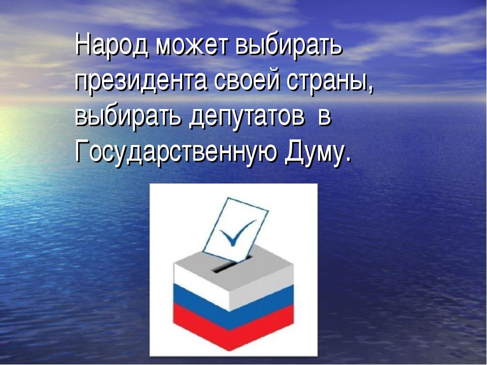 Народ может выбирать президента своей страны, выбирать депутатов в Государст...
