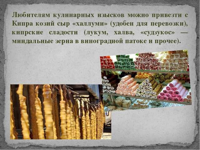 Любителям кулинарных изысков можно привезти с Кипра козий сыр «халлуми» (удоб...