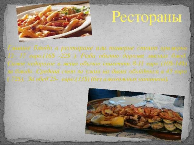 Главное блюдо в ресторане или таверне стоит примерно 12- 17 евро.(16$ -22$ )...